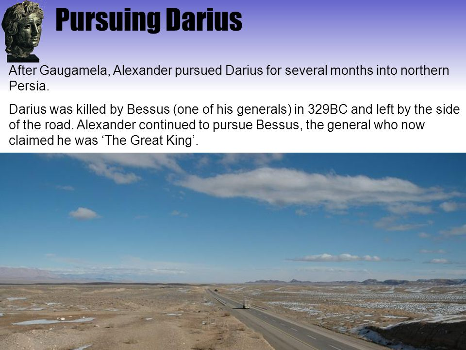 Pursuing Darius After Gaugamela, Alexander pursued Darius for several months into northern Persia.