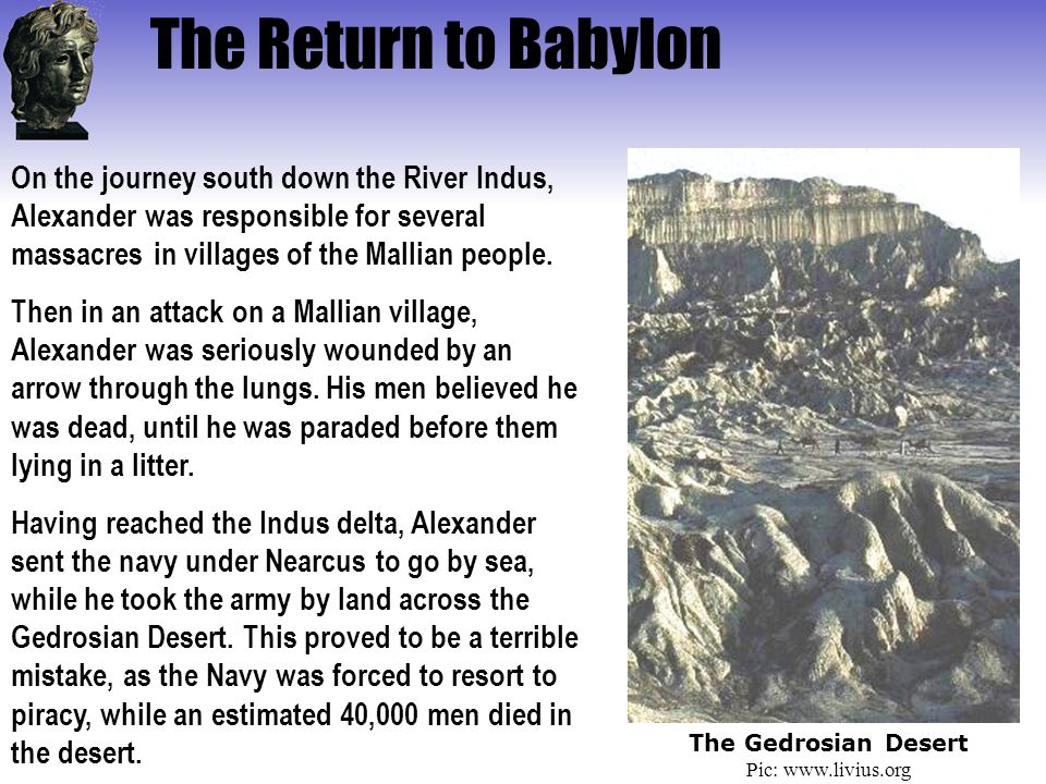 The Return to Babylon On the journey south down the River Indus, Alexander was responsible for several massacres in villages of the Mallian people.