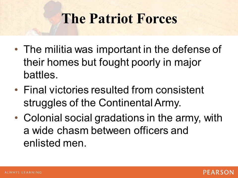 The Patriot Forces The militia was important in the defense of their homes but fought poorly in major battles.