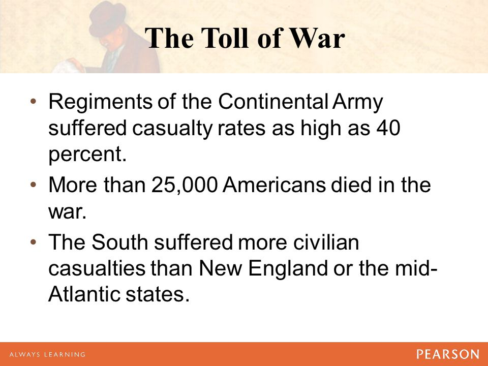 The Toll of War Regiments of the Continental Army suffered casualty rates as high as 40 percent. More than 25,000 Americans died in the war.