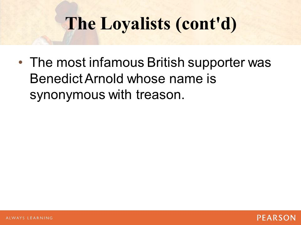The Loyalists (cont d) The most infamous British supporter was Benedict Arnold whose name is synonymous with treason.