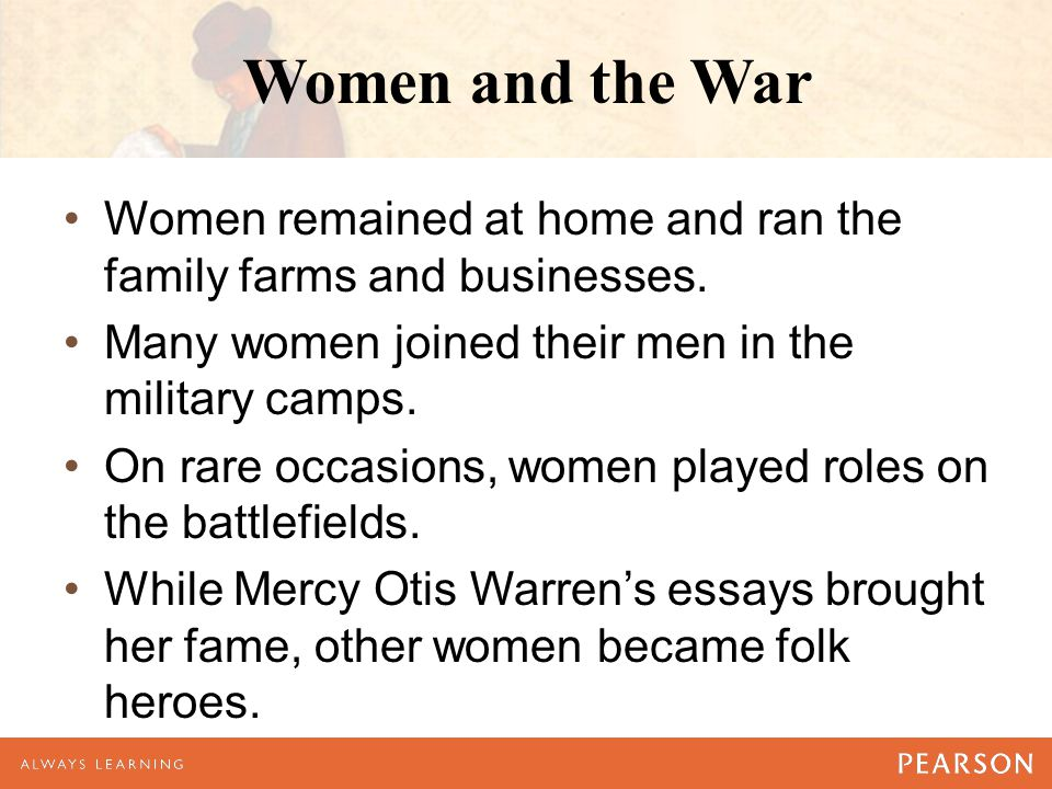 Women and the War Women remained at home and ran the family farms and businesses. Many women joined their men in the military camps.
