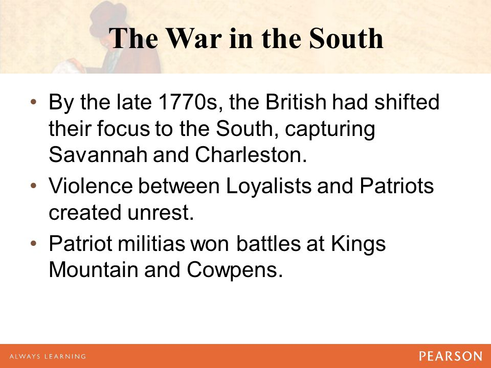 The War in the South By the late 1770s, the British had shifted their focus to the South, capturing Savannah and Charleston.