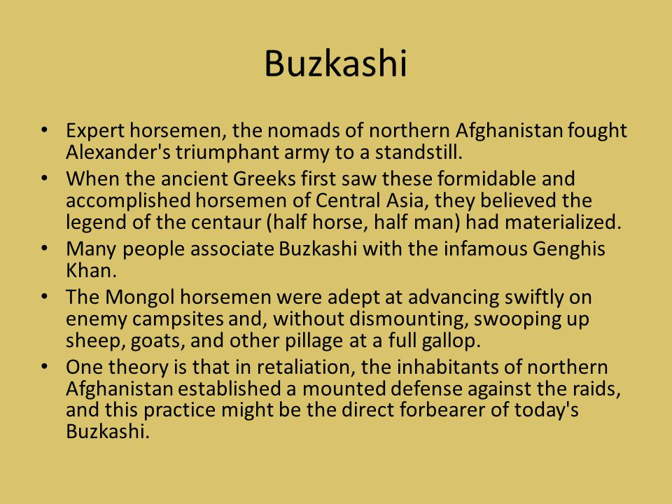 Buzkashi Expert horsemen, the nomads of northern Afghanistan fought Alexander s triumphant army to a standstill.