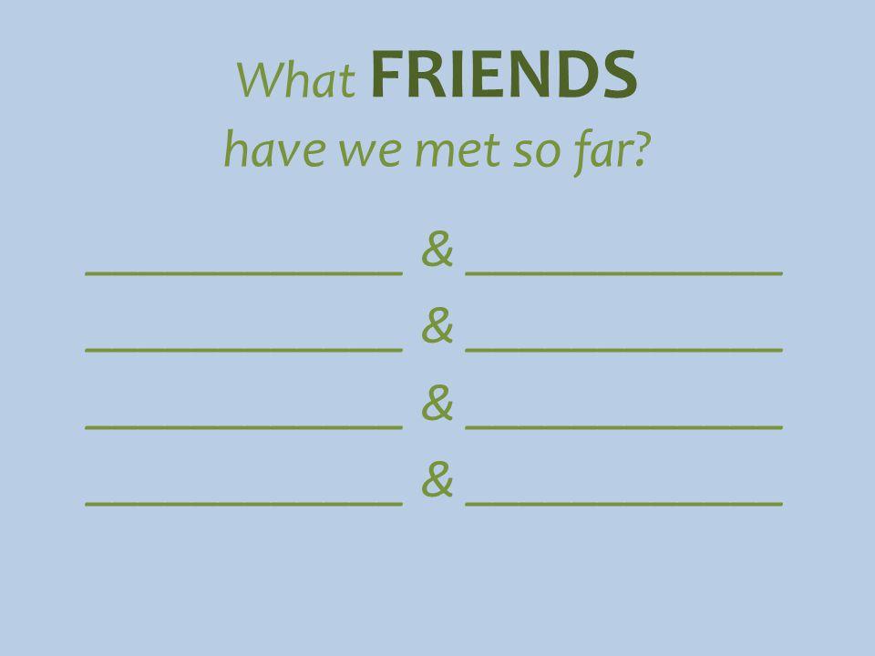 What FRIENDS have we met so far