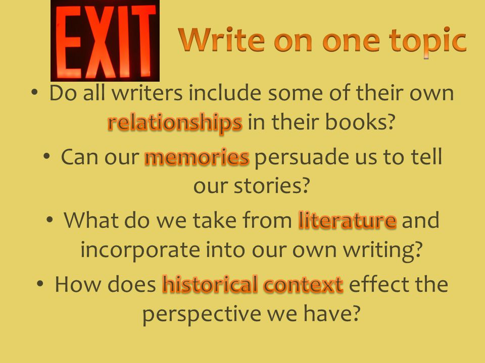 Write on one topic Do all writers include some of their own relationships in their books Can our memories persuade us to tell our stories