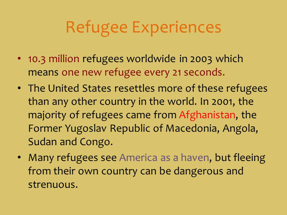 Refugee Experiences 10.3 million refugees worldwide in 2003 which means one new refugee every 21 seconds.