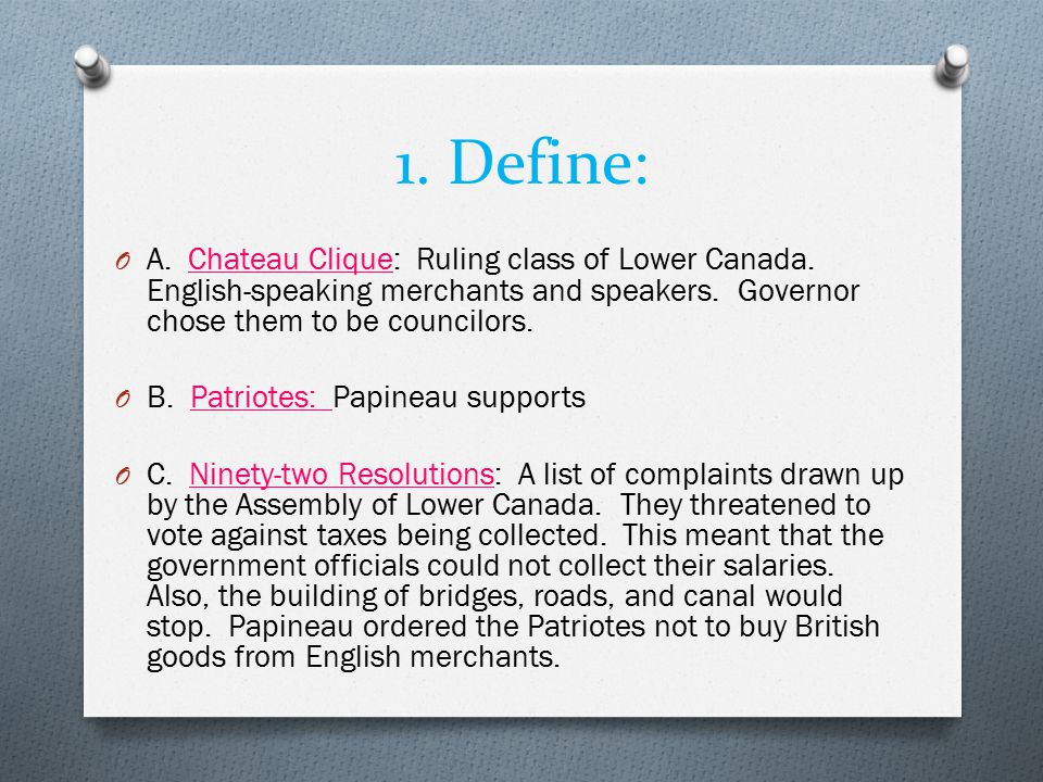 1. Define: A. Chateau Clique: Ruling class of Lower Canada. English-speaking merchants and speakers. Governor chose them to be councilors.