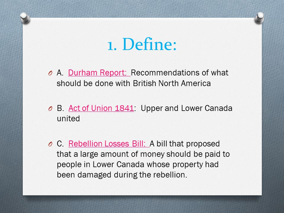 1. Define: A. Durham Report: Recommendations of what should be done with British North America.