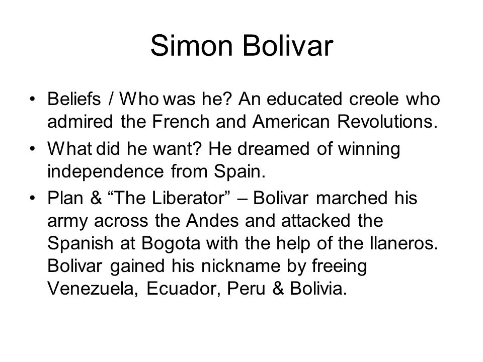 Simon Bolivar Beliefs / Who was he An educated creole who admired the French and American Revolutions.