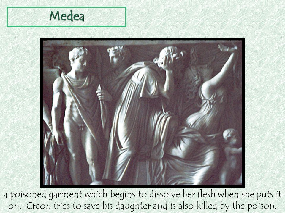 Medea a poisoned garment which begins to dissolve her flesh when she puts it on.