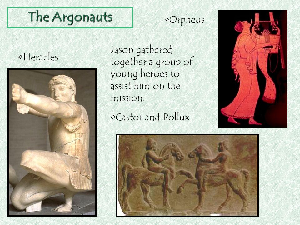 The Argonauts Orpheus. Jason gathered together a group of young heroes to assist him on the mission: