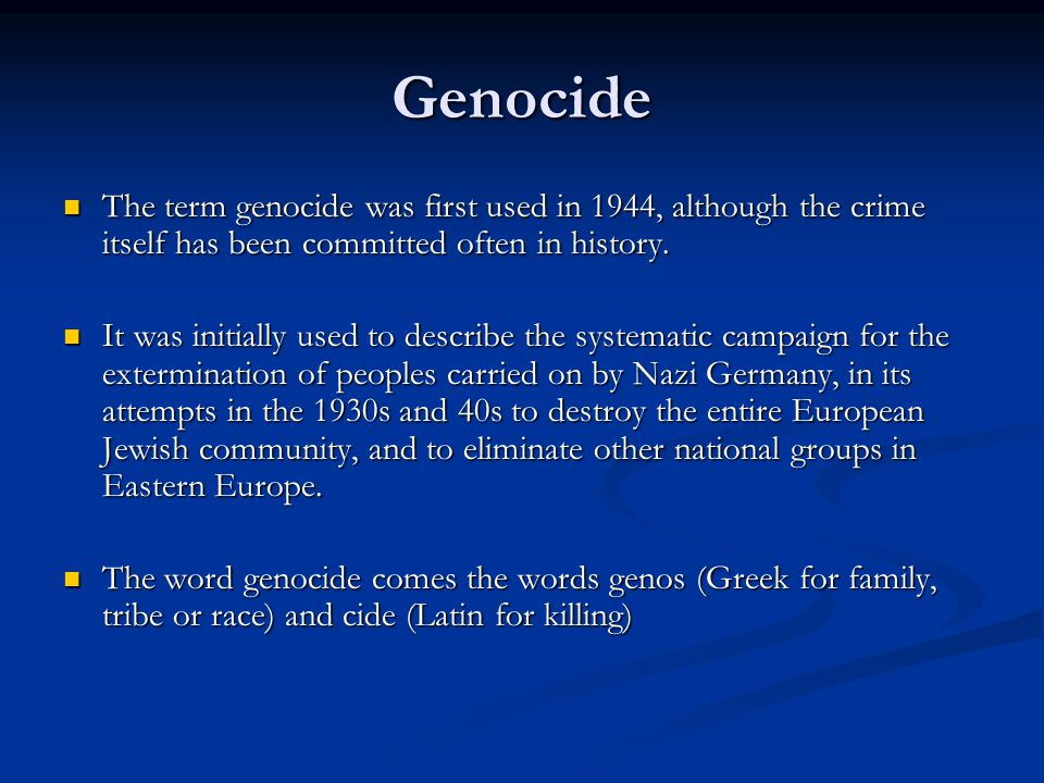 Genocide The term genocide was first used in 1944, although the crime itself has been committed often in history.