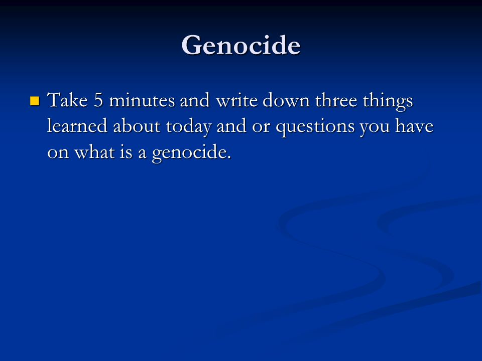 Genocide Take 5 minutes and write down three things learned about today and or questions you have on what is a genocide.