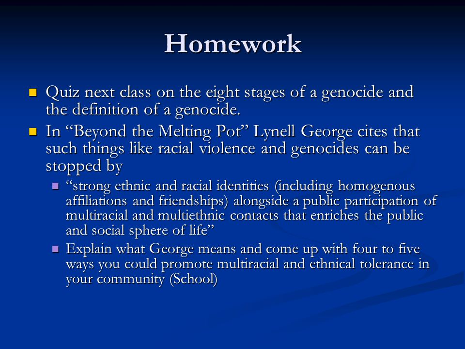 Homework Quiz next class on the eight stages of a genocide and the definition of a genocide.
