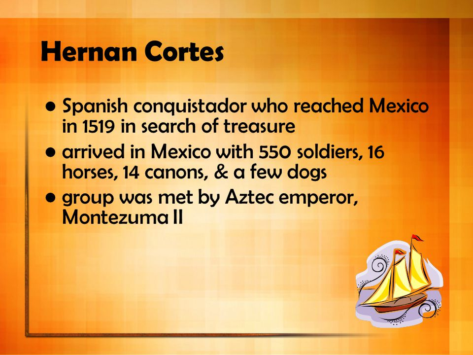 Hernan Cortes Spanish conquistador who reached Mexico in 1519 in search of treasure.