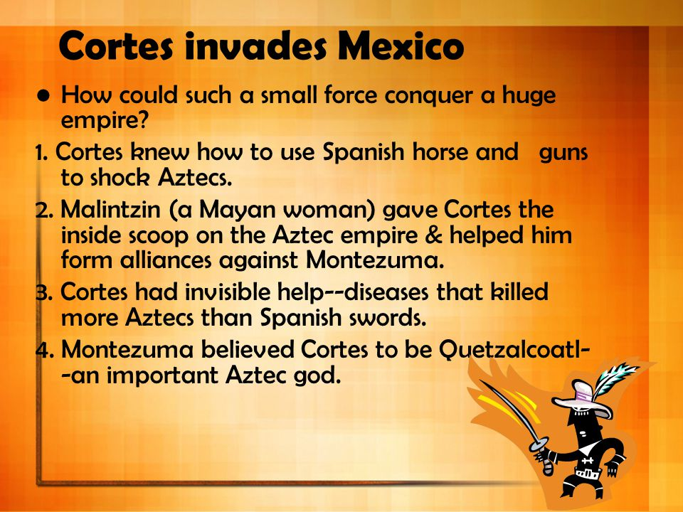Cortes invades Mexico How could such a small force conquer a huge empire 1. Cortes knew how to use Spanish horse and guns to shock Aztecs.
