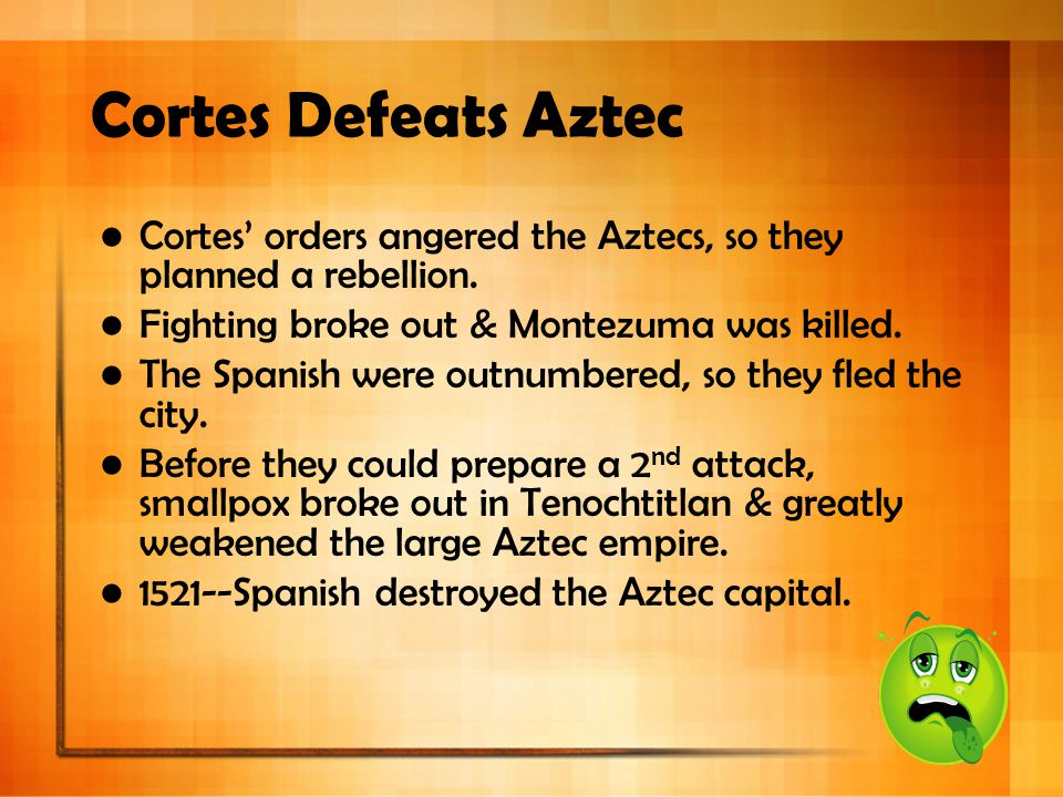 Cortes Defeats Aztec Cortes' orders angered the Aztecs, so they planned a rebellion. Fighting broke out & Montezuma was killed.