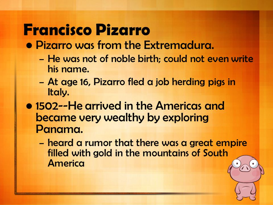 Francisco Pizarro Pizarro was from the Extremadura.