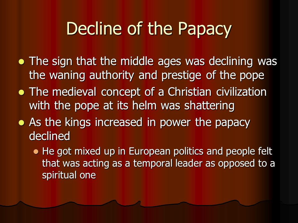 Decline of the Papacy The sign that the middle ages was declining was the waning authority and prestige of the pope.