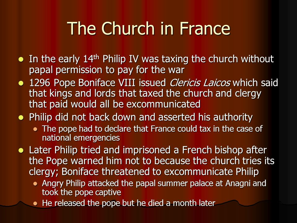 The Church in France In the early 14th Philip IV was taxing the church without papal permission to pay for the war.