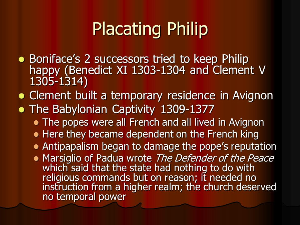 Placating Philip Boniface's 2 successors tried to keep Philip happy (Benedict XI 1303-1304 and Clement V 1305-1314)