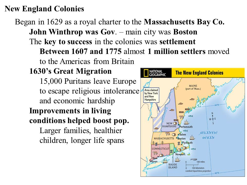 New England Colonies Began in 1629 as a royal charter to the Massachusetts Bay Co. John Winthrop was Gov. – main city was Boston.