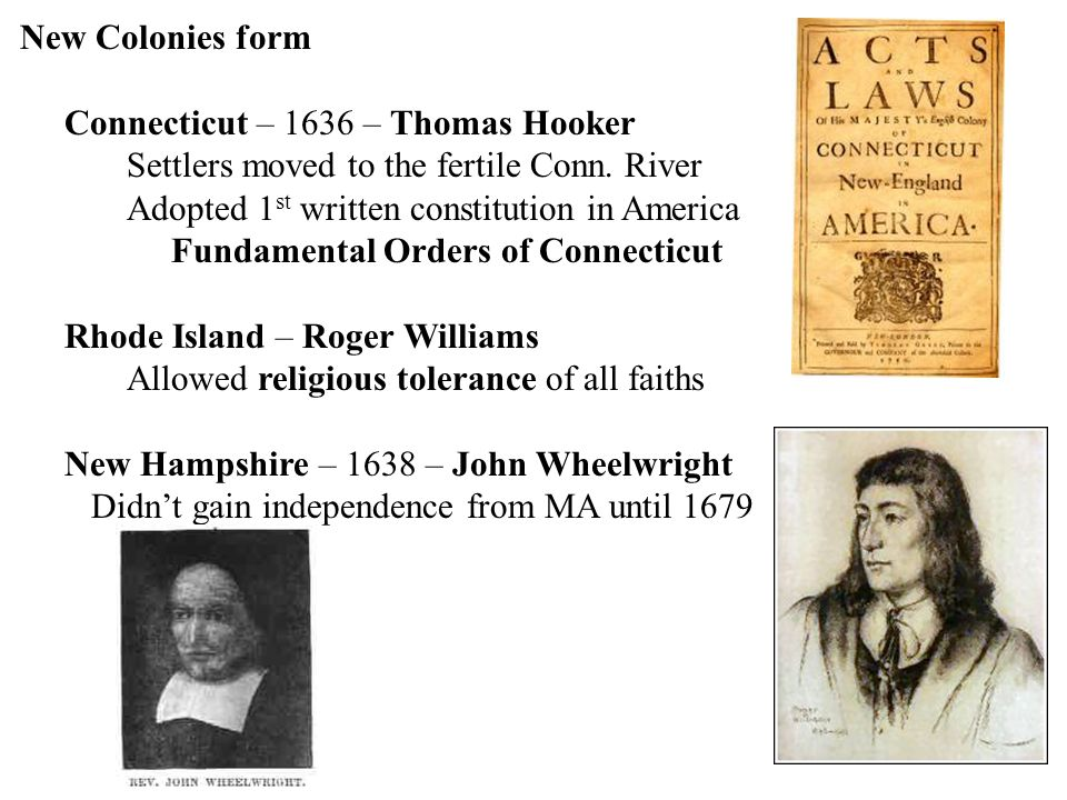New Colonies form Connecticut – 1636 – Thomas Hooker. Settlers moved to the fertile Conn. River. Adopted 1st written constitution in America.