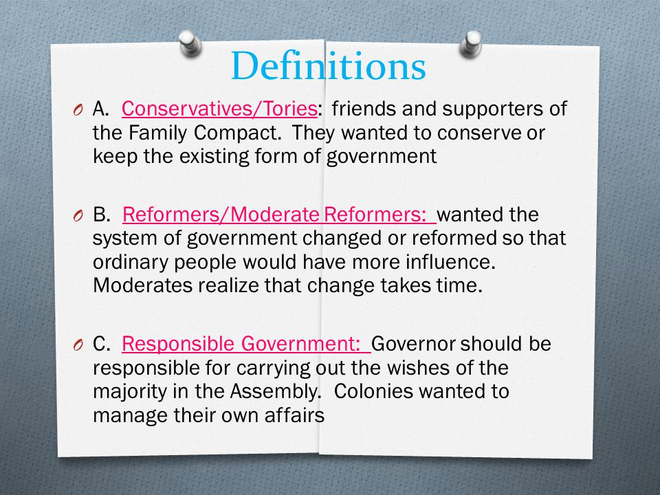 Definitions A. Conservatives/Tories: friends and supporters of the Family Compact. They wanted to conserve or keep the existing form of government.