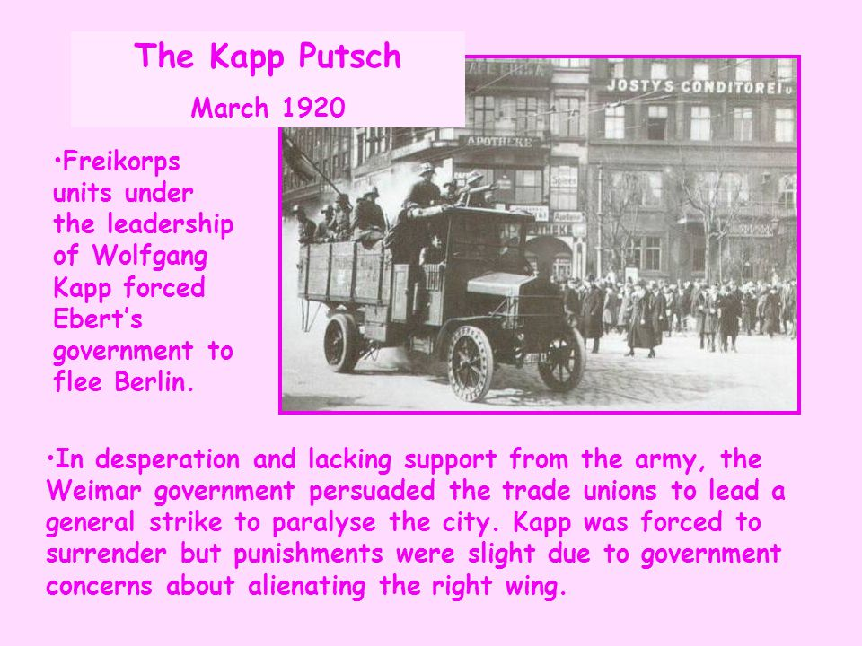 The Kapp Putsch March 1920. Freikorps units under the leadership of Wolfgang Kapp forced Ebert's government to flee Berlin.