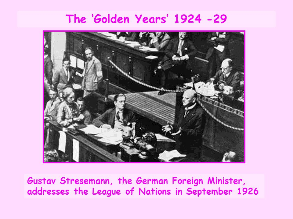 The 'Golden Years' 1924 -29 Gustav Stresemann, the German Foreign Minister, addresses the League of Nations in September 1926.