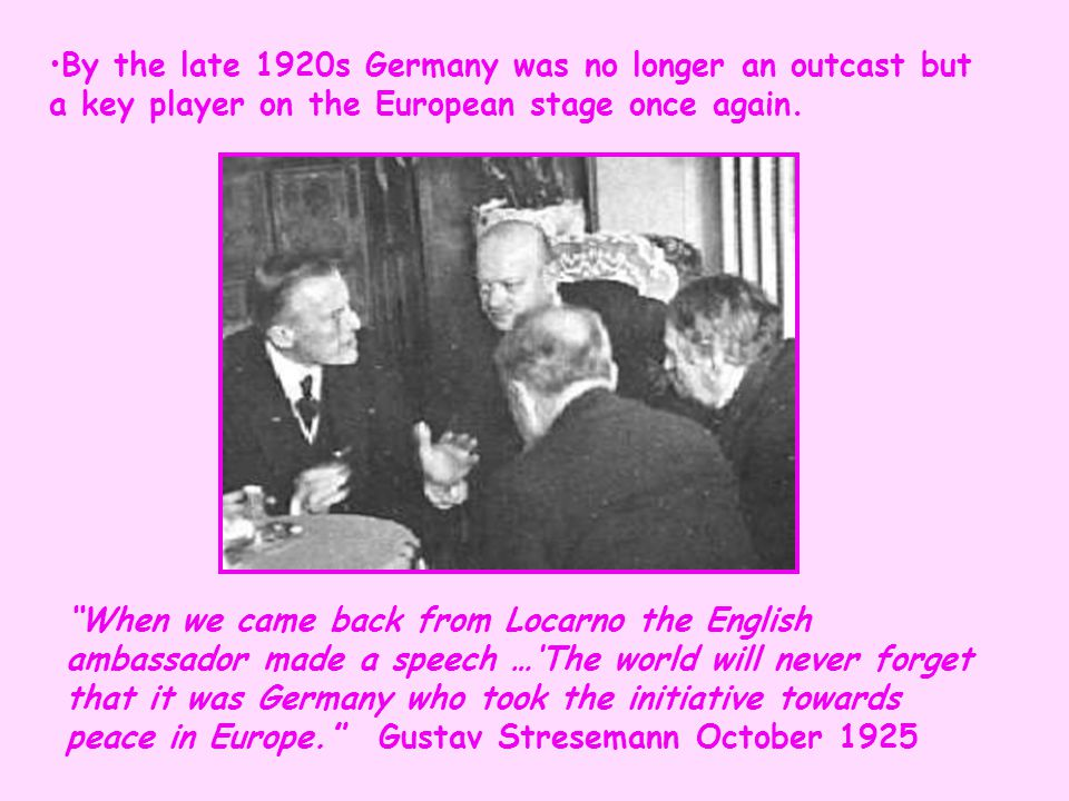 By the late 1920s Germany was no longer an outcast but a key player on the European stage once again.