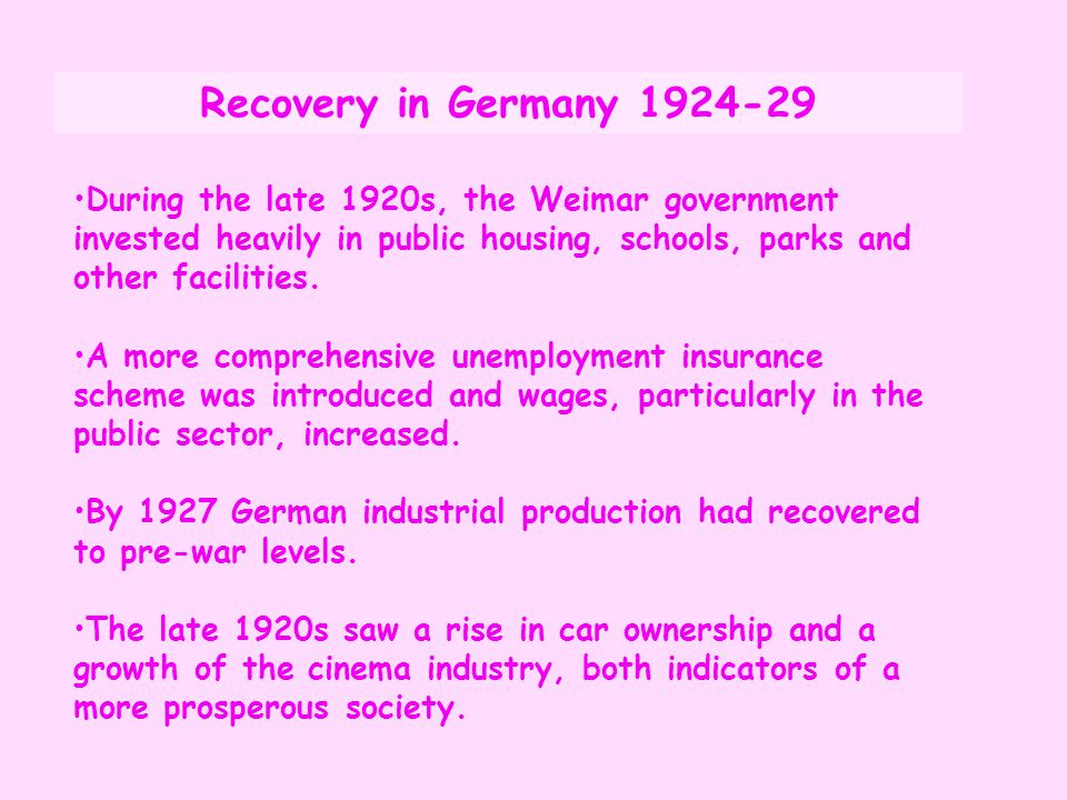 Recovery in Germany 1924-29 During the late 1920s, the Weimar government invested heavily in public housing, schools, parks and other facilities.