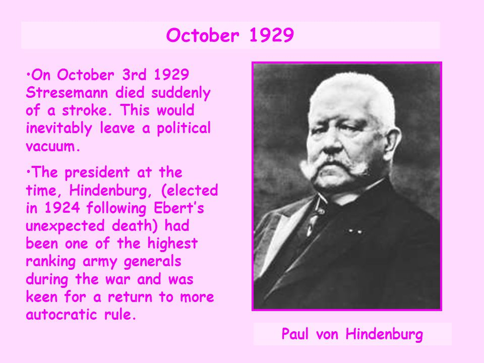 October 1929 On October 3rd 1929 Stresemann died suddenly of a stroke. This would inevitably leave a political vacuum.