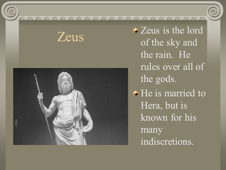 Zeus is the lord of the sky and the rain. He rules over all of the gods.