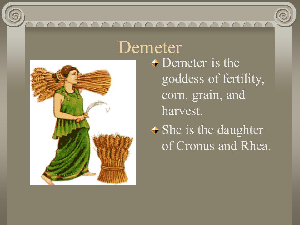 Demeter Demeter is the goddess of fertility, corn, grain, and harvest.