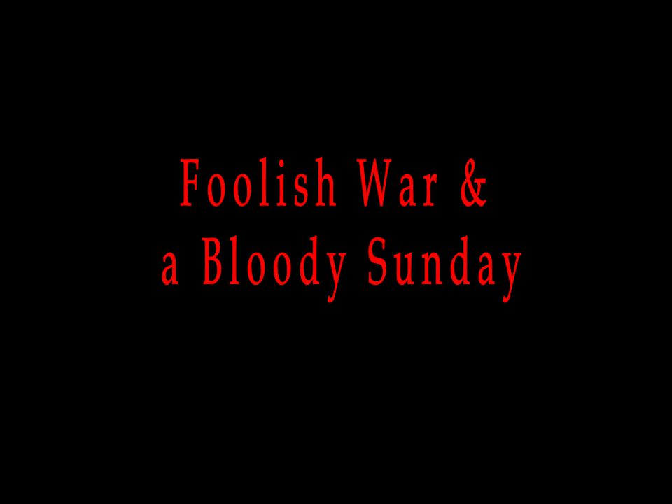 Foolish War & a Bloody Sunday
