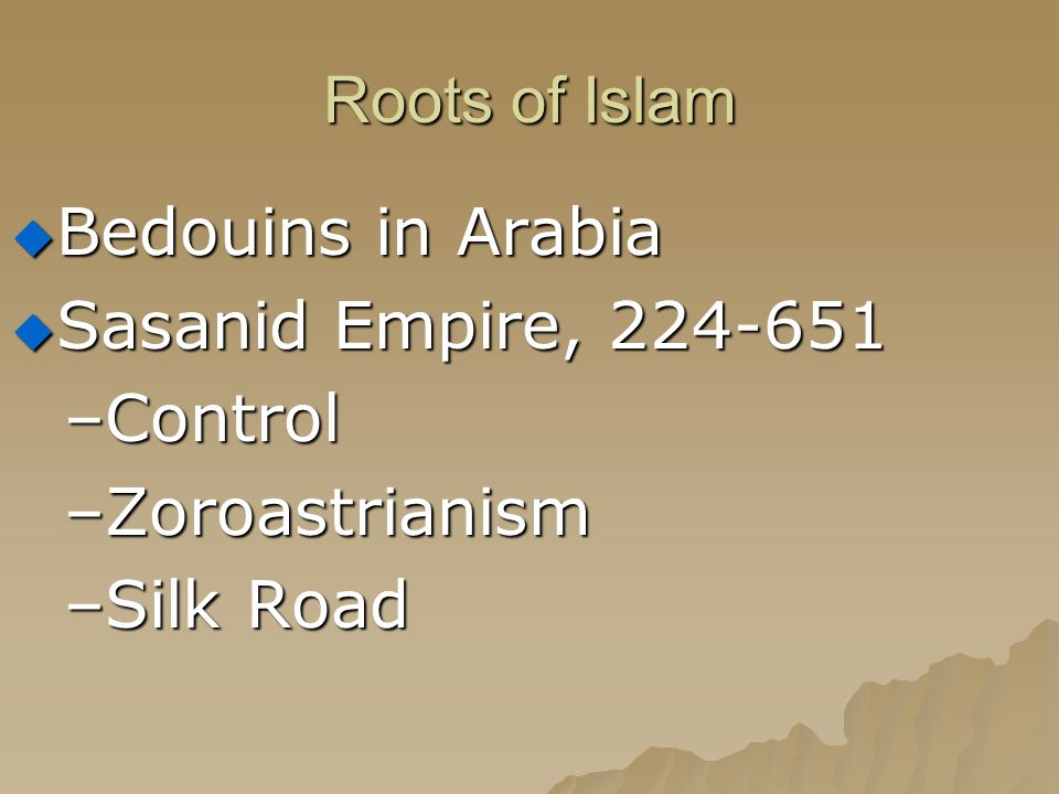 Roots of Islam Bedouins in Arabia Sasanid Empire, 224-651 Control
