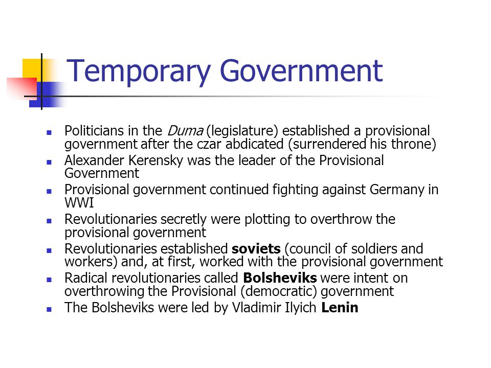 Temporary Government Politicians in the Duma (legislature) established a provisional government after the czar abdicated (surrendered his throne)