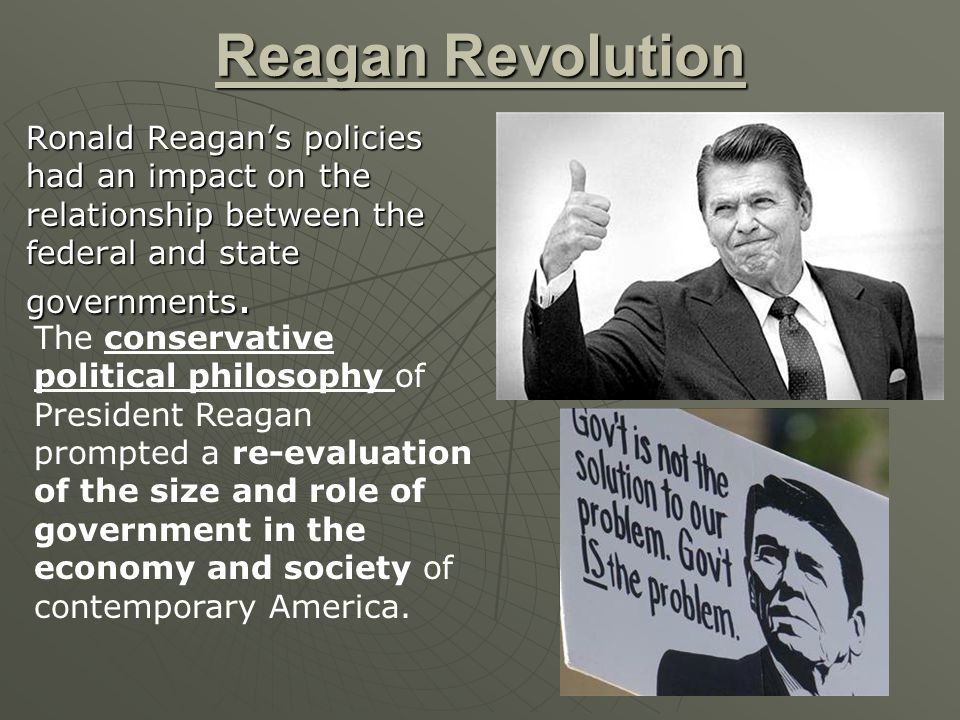 Reagan Revolution Ronald Reagan's policies had an impact on the relationship between the federal and state governments.