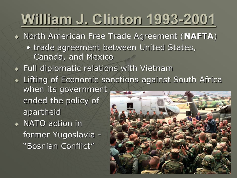 William J. Clinton 1993-2001 North American Free Trade Agreement (NAFTA) trade agreement between United States, Canada, and Mexico.
