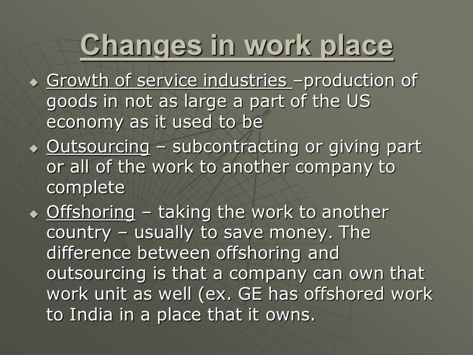 Changes in work place Growth of service industries –production of goods in not as large a part of the US economy as it used to be.