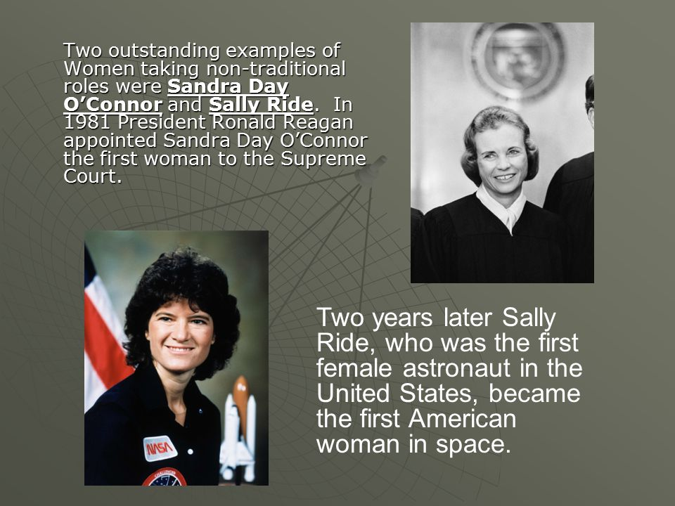 Two outstanding examples of Women taking non-traditional roles were Sandra Day O'Connor and Sally Ride. In 1981 President Ronald Reagan appointed Sandra Day O'Connor the first woman to the Supreme Court.