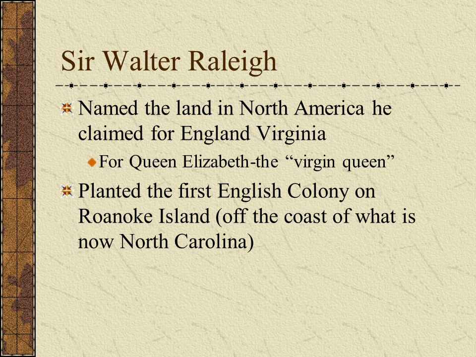 Sir Walter Raleigh Named the land in North America he claimed for England Virginia. For Queen Elizabeth-the virgin queen