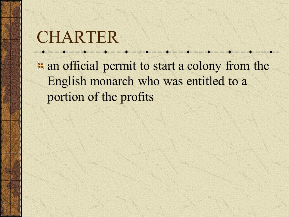 CHARTER an official permit to start a colony from the English monarch who was entitled to a portion of the profits.