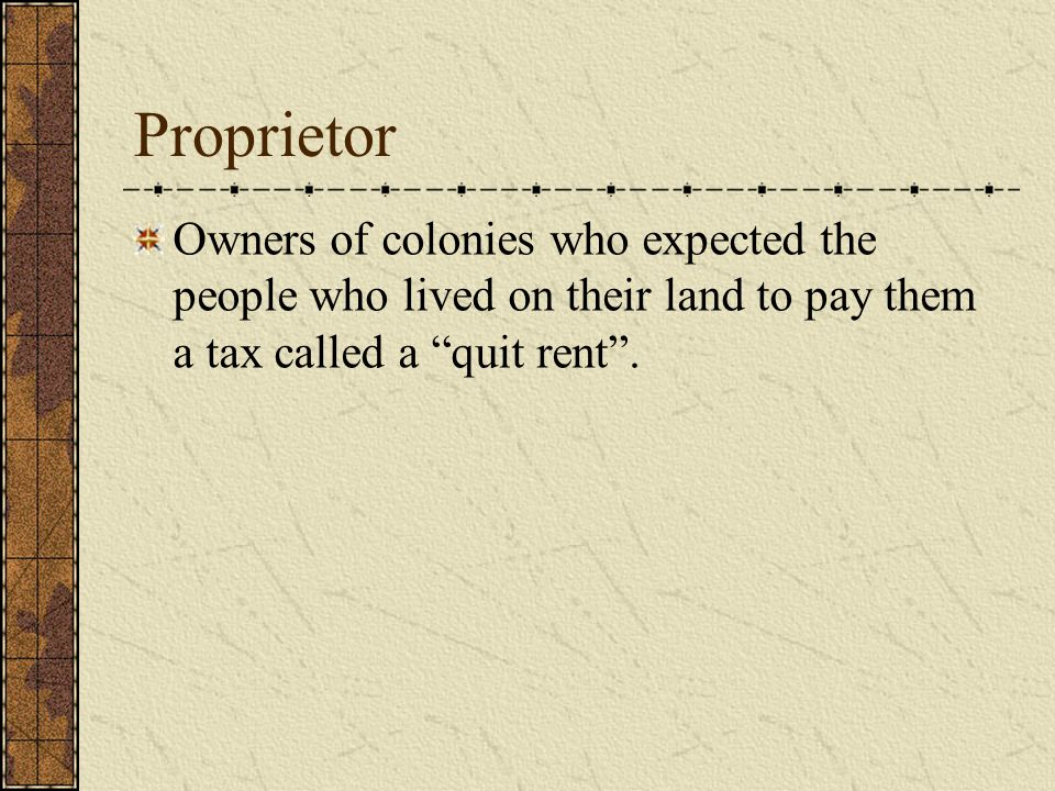 Proprietor Owners of colonies who expected the people who lived on their land to pay them a tax called a quit rent .