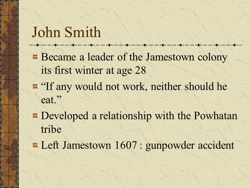 John Smith Became a leader of the Jamestown colony its first winter at age 28. If any would not work, neither should he eat.