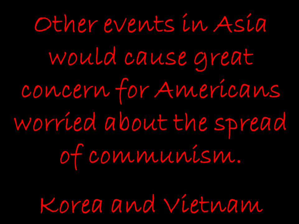 Other events in Asia would cause great concern for Americans worried about the spread of communism.