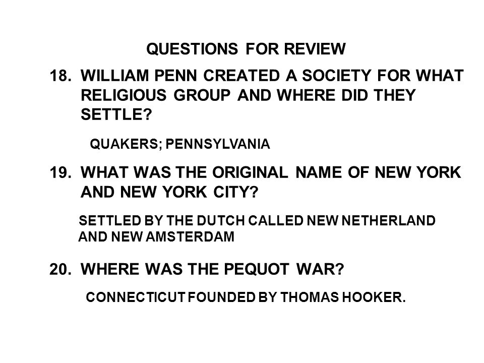 18. WILLIAM PENN CREATED A SOCIETY FOR WHAT RELIGIOUS GROUP AND WHERE DID THEY SETTLE 19. WHAT WAS THE ORIGINAL NAME OF NEW YORK AND NEW YORK CITY 20. WHERE WAS THE PEQUOT WAR
