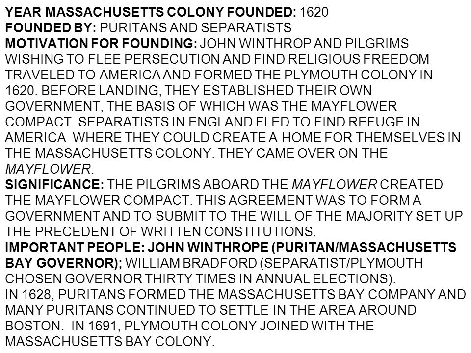 YEAR MASSACHUSETTS COLONY FOUNDED: 1620 FOUNDED BY: PURITANS AND SEPARATISTS MOTIVATION FOR FOUNDING: JOHN WINTHROP AND PILGRIMS WISHING TO FLEE PERSECUTION AND FIND RELIGIOUS FREEDOM TRAVELED TO AMERICA AND FORMED THE PLYMOUTH COLONY IN 1620.